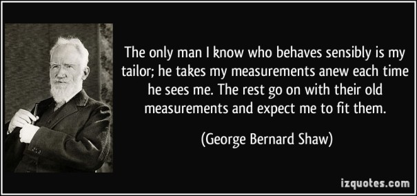 quote-the-only-man-i-know-who-behaves-sensibly-is-my-tailor-he-takes-my-measurements-anew-each-time-he-george-bernard-shaw-266307